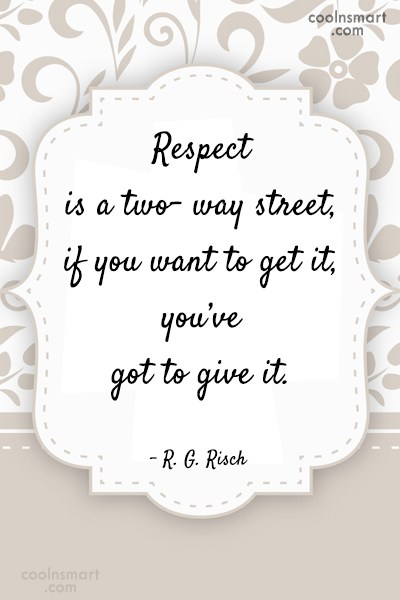 Respect Quote: Respect is a two- way street, if...