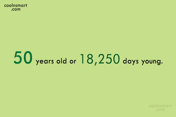 Birthday Quote: 50 years old or 18,250 days young.