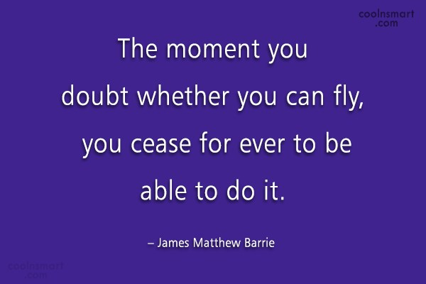 Quote: The moment you doubt whether you can...