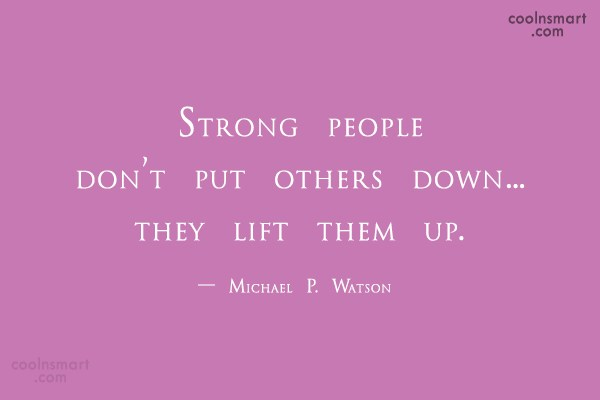 Strength Quote: Strong people don't put others down…they lift...
