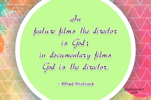 Quote: In feature films the director is God;...