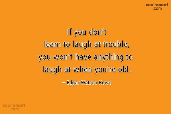 Quote: If you don't learn to laugh at...