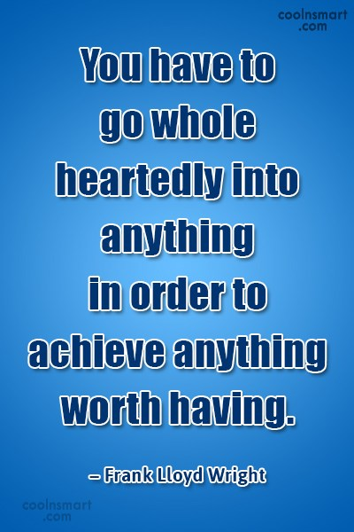 Quote: You have to go wholeheartedly into anything...