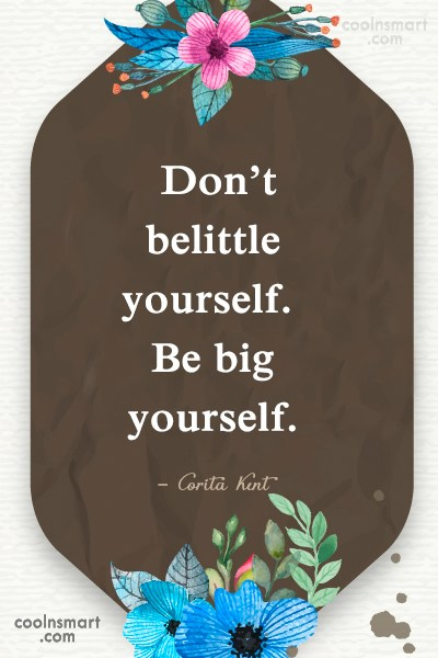 Being Yourself Quote: Don't belittle yourself. Be big yourself. –...