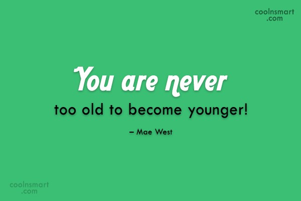 Quote: You are never too old to become...