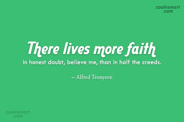 Quote: There lives more faith in honest doubt,...