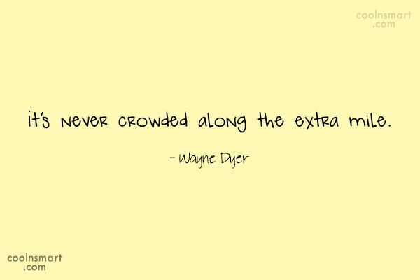 Quote: It's never crowded along the extra mile....