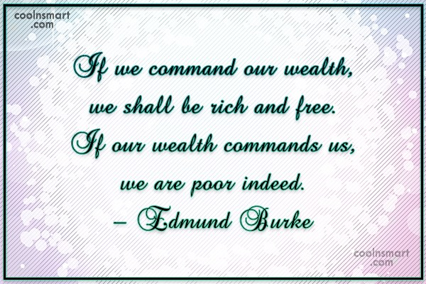 Quote: If we command our wealth, we shall...