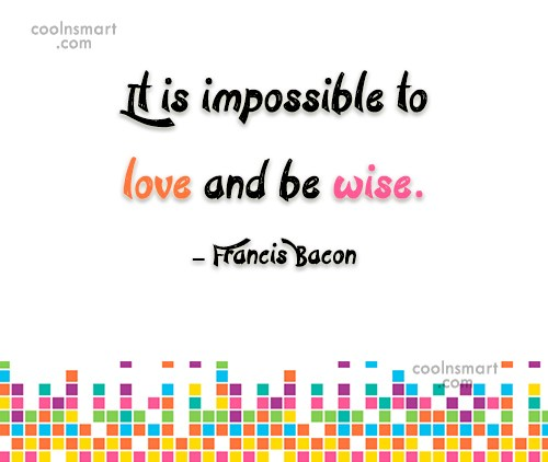 Quote: It is impossible to love and be...