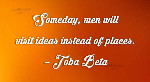 Quote: Someday, men will visit ideas instead of...