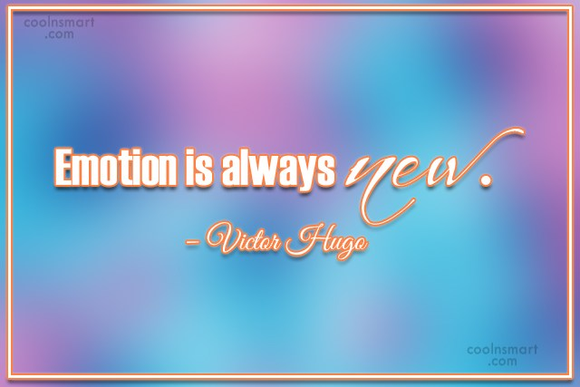 Quote: Emotion is always new. – Victor Hugo