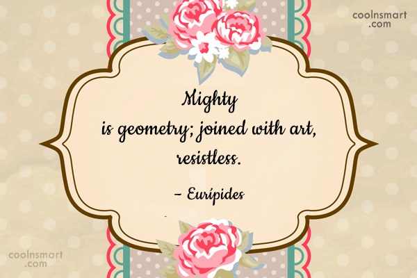 Quote: Mighty is geometry; joined with art, resistless....