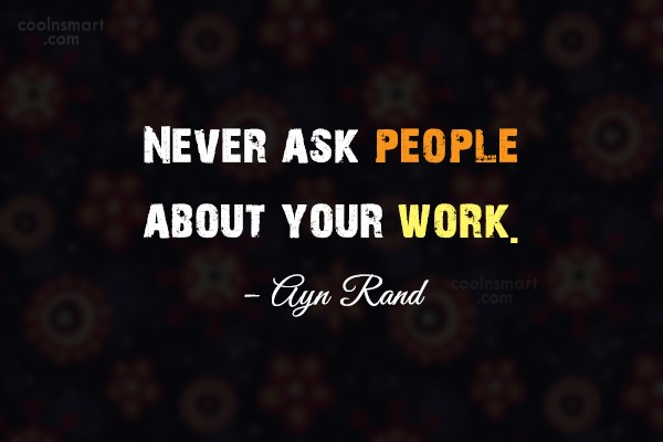 Quote: Never ask people about your work. –...