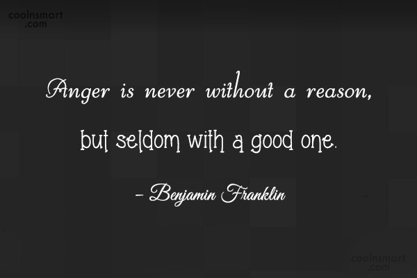 Quote: Anger is never without a reason, but...