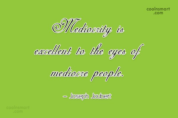 Quote: Mediocrity is excellent to the eyes of...