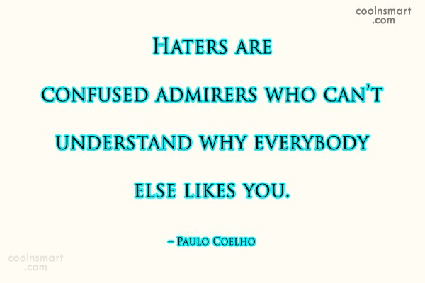 Quote: Haters are confused admirers who can't understand...
