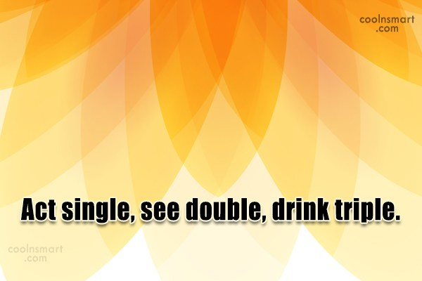 Alcohol Quote: Act single, see double, drink triple