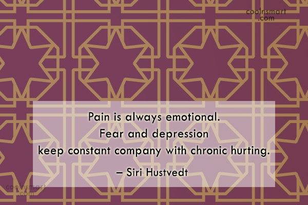 Pain Quote: Pain is always emotional. Fear and depression...