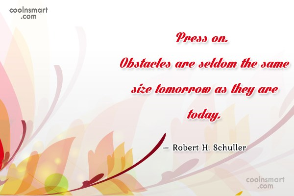 Quote: Press on. Obstacles are seldom the same...
