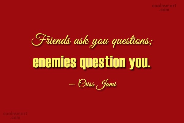 Enemy Quote: Friends ask you questions; enemies question you....