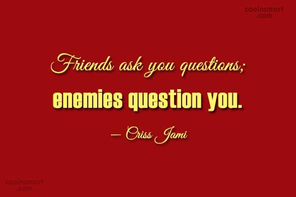 Friendship Quote: Friends ask you questions; enemies question you....