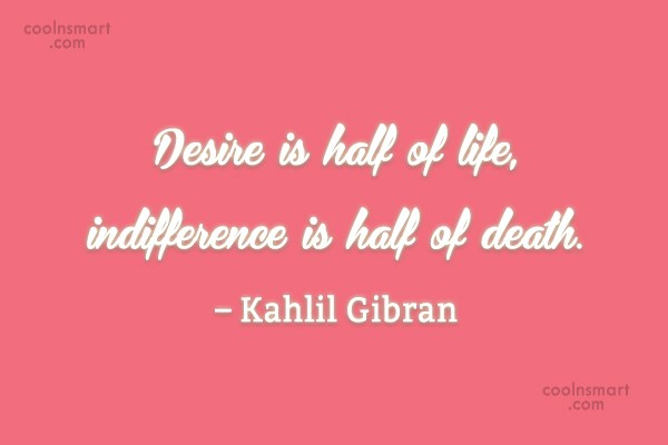 Desire Quote: Desire is half of life, indifference is...