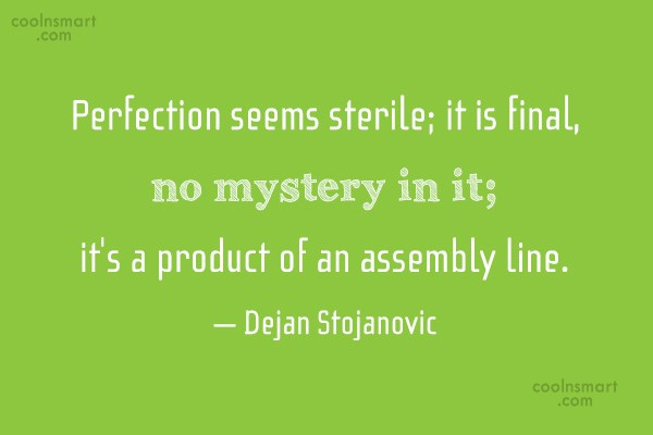 Quote: Perfection seems sterile; it is final, no...