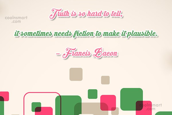 Quote: Truth is so hard to tell, it...