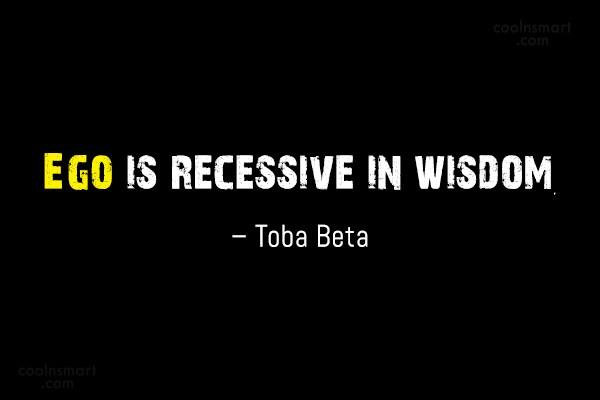 Quote: Ego is recessive in wisdom. – Toba...
