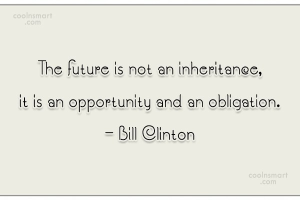 Quote: The future is not an inheritance, it...