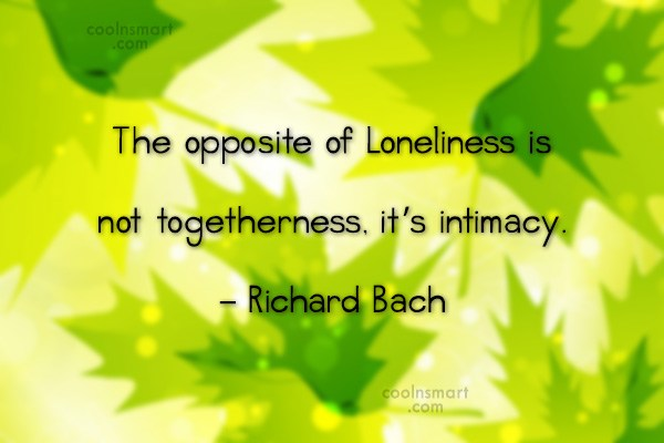 Quote: The opposite of Loneliness is not togetherness,...
