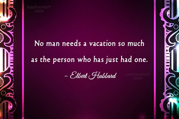 Quote: No man needs a vacation so much...