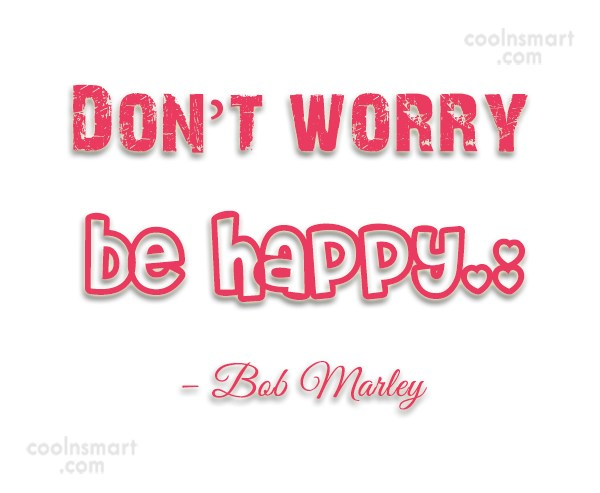 Quote: Don't worry be happy. (: – Bob...