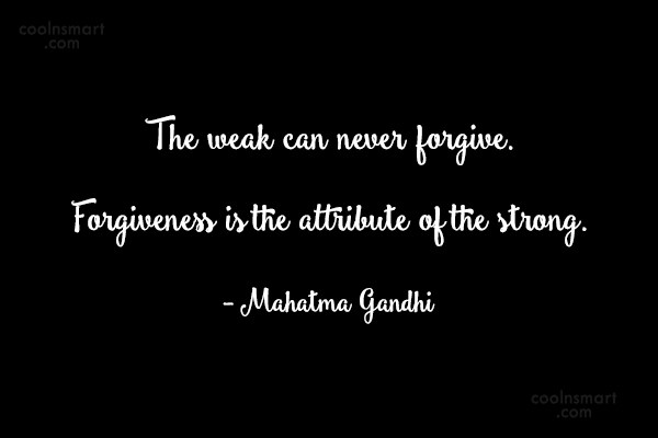 Forgiveness Quote: The weak can never forgive. Forgiveness is...