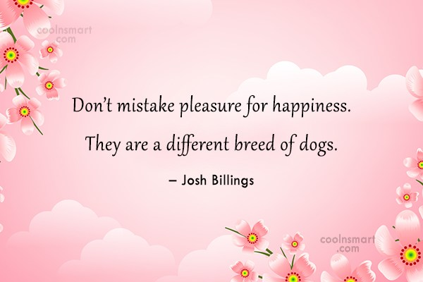 Quote: Don't mistake pleasure for happiness. They are...