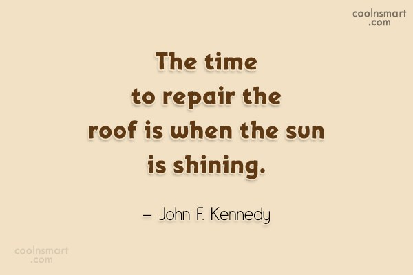Quote: The time to repair the roof is...