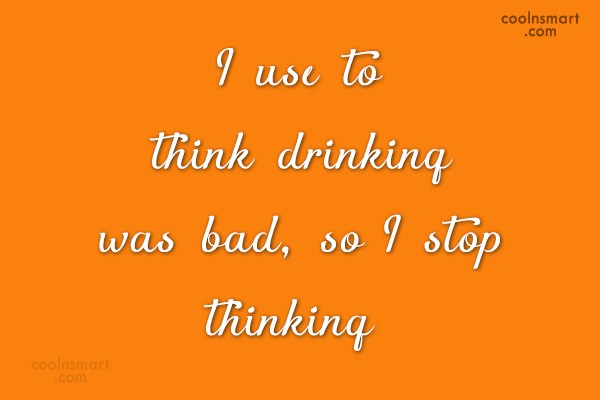 Alcohol Quote: I use to think drinking was bad,...