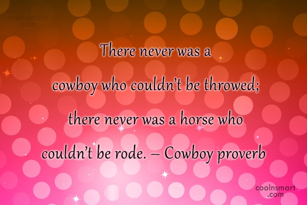 Cowboy Quote: There never was a cowboy who couldn't...