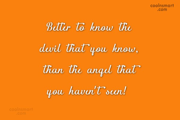 Doubt Quote: Better to know the devil that you...
