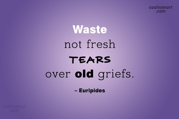 Quote: Waste not fresh tears over old griefs....