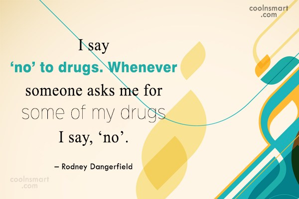 Funny Quote: I say 'no' to drugs. Whenever someone...