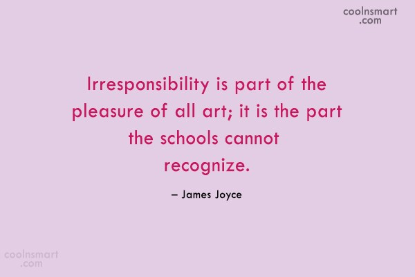 Quote: Irresponsibility is part of the pleasure of...