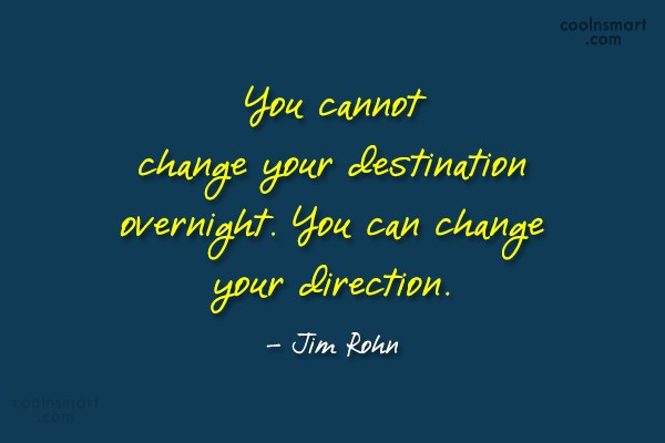 Quote: You cannot change your destination overnight. You...
