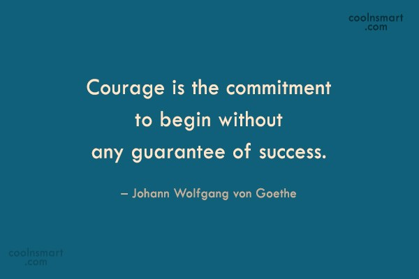 Quote: Courage is the commitment to begin without...