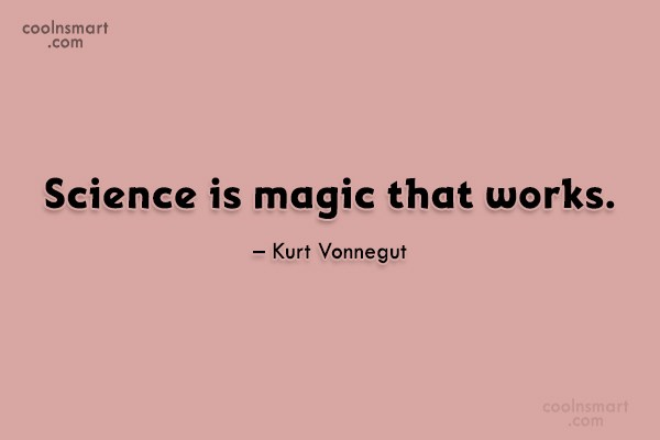 Science Quote: Science is magic that works. – Kurt...