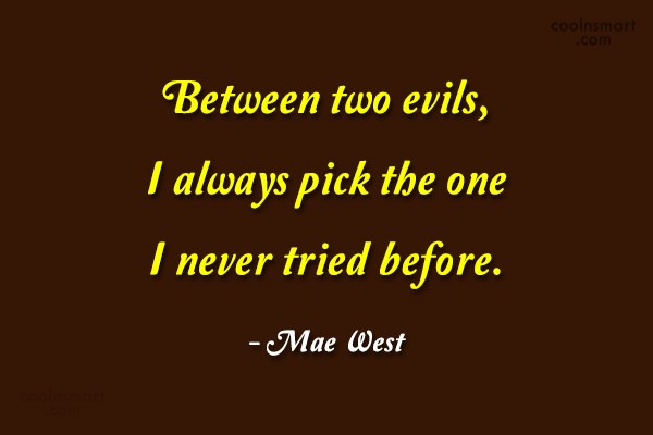 Quote: Between two evils, I always pick the...