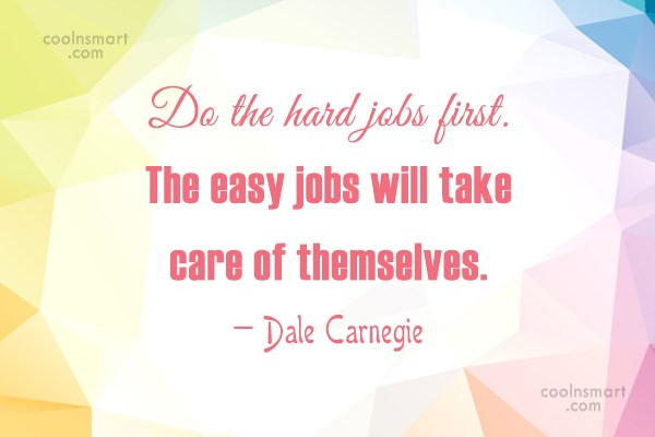 Quote: Do the hard jobs first. The easy...