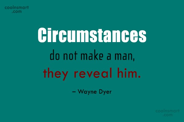 Quote: Circumstances do not make a man, they...