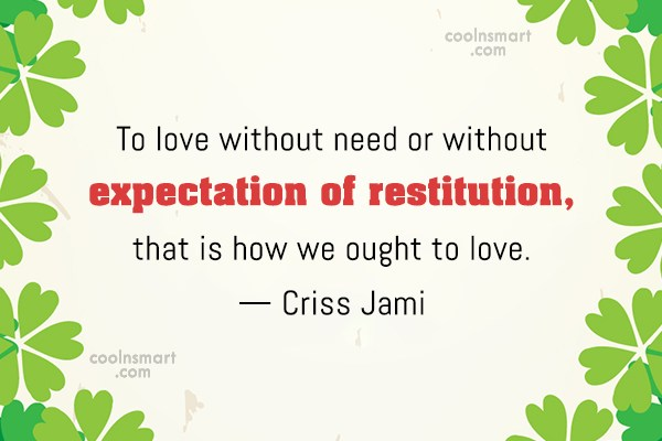 Quote: To love without need or without expectation...