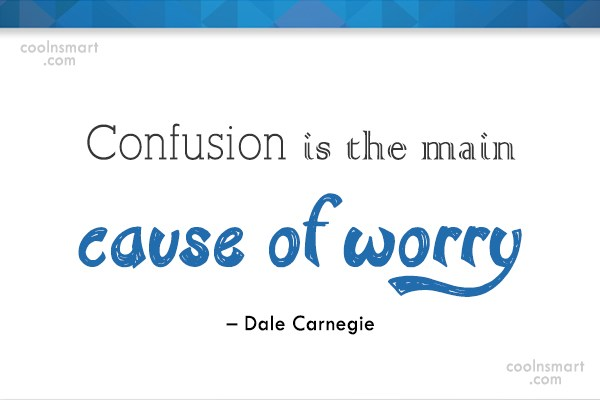 Quote: Confusion is the main cause of worry...